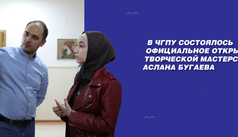 В ЧГПУ состоялось официальное открытие творческой мастерской Аслана Бугаева